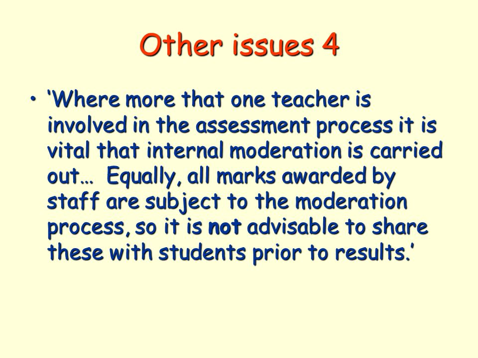 Other issues 4 Where more that one teacher is involved in the assessment process it is vital that internal moderation is carried out… Equally, all marks awarded by staff are subject to the moderation process, so it is not advisable to share these with students prior to results.Where more that one teacher is involved in the assessment process it is vital that internal moderation is carried out… Equally, all marks awarded by staff are subject to the moderation process, so it is not advisable to share these with students prior to results.