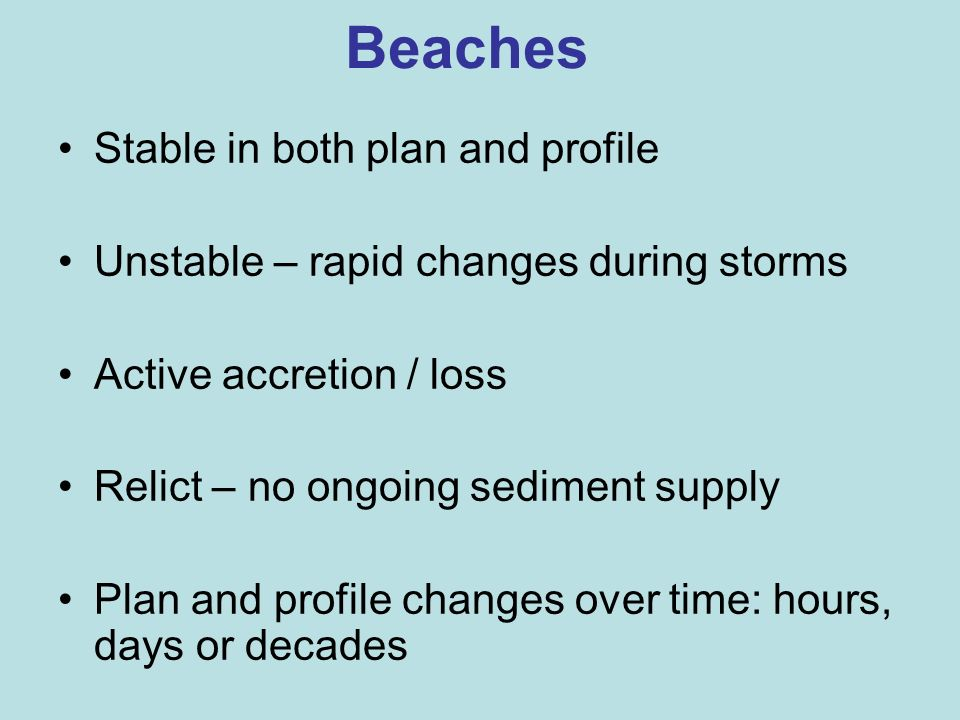 Beaches Stable in both plan and profile Unstable – rapid changes during storms Active accretion / loss Relict – no ongoing sediment supply Plan and pr