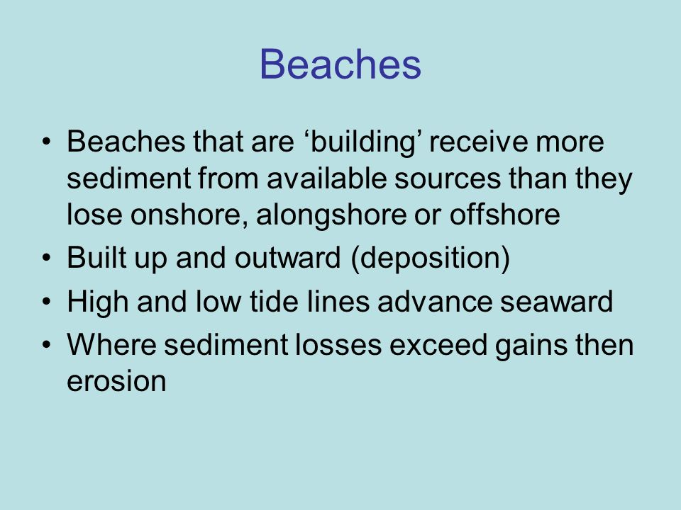 Beaches that are building receive more sediment from available sources than they lose onshore, alongshore or offshore Built up and outward (deposition