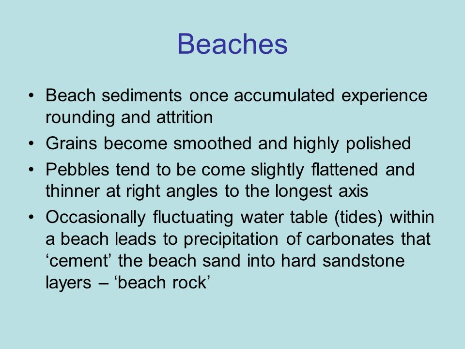 Beaches Beach sediments once accumulated experience rounding and attrition Grains become smoothed and highly polished Pebbles tend to be come slightly