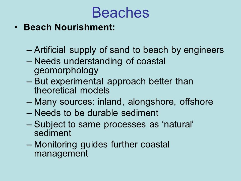 Beaches Beach Nourishment: –Artificial supply of sand to beach by engineers –Needs understanding of coastal geomorphology –But experimental approach b