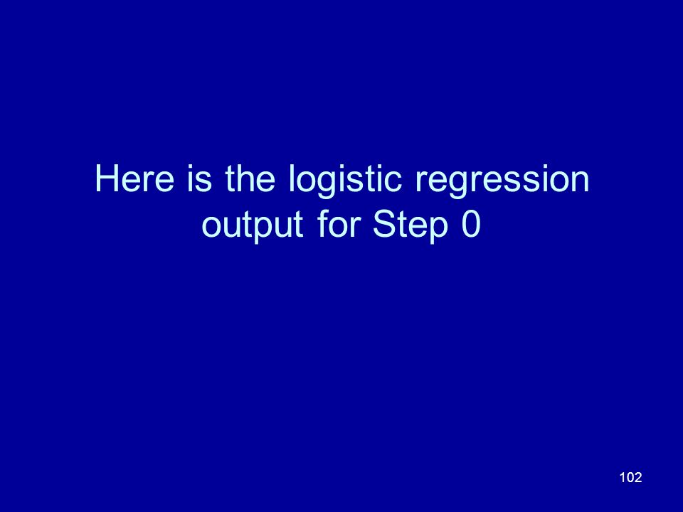 102 Here is the logistic regression output for Step 0