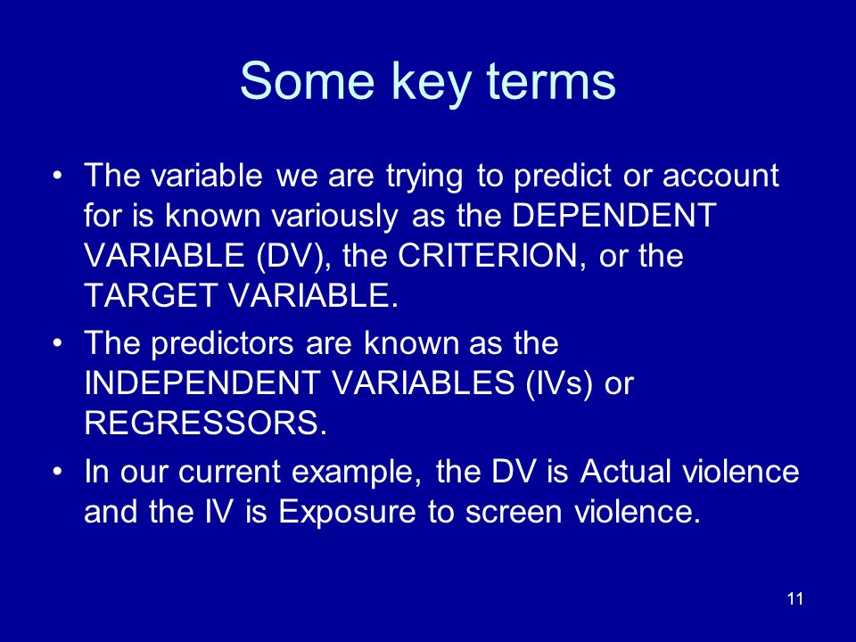 11 Some key terms The variable we are trying to predict or account for is known variously as the DEPENDENT VARIABLE (DV), the CRITERION, or the TARGET