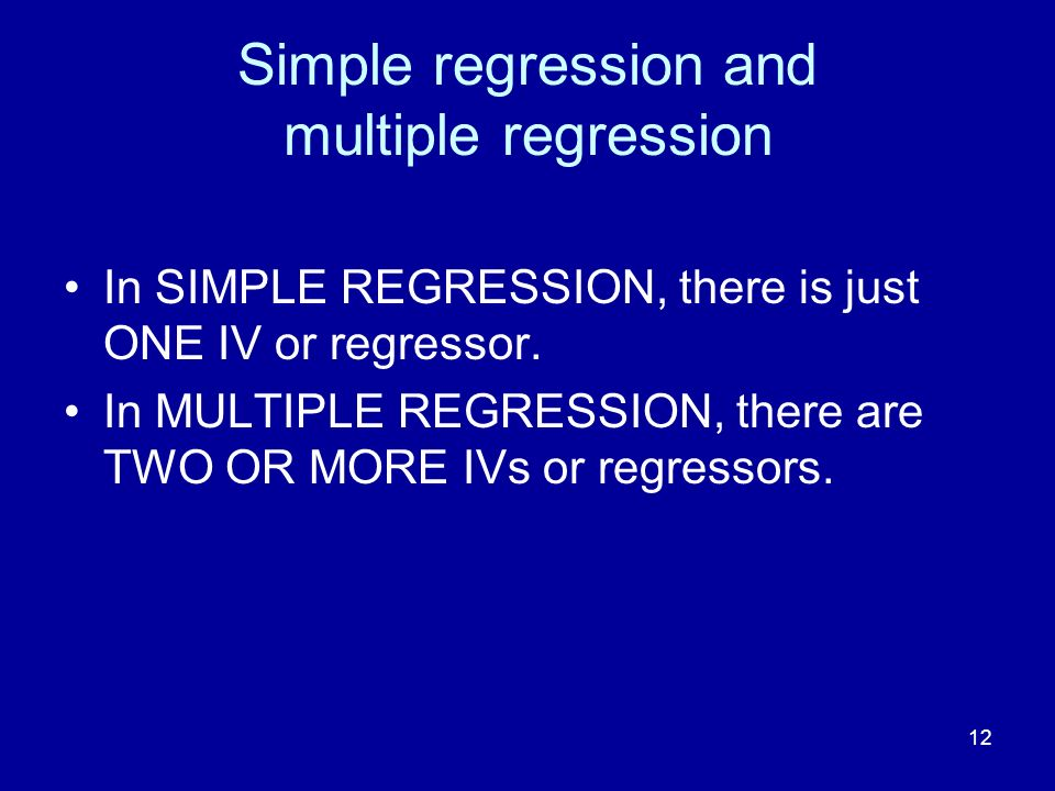 12 Simple regression and multiple regression In SIMPLE REGRESSION, there is just ONE IV or regressor. In MULTIPLE REGRESSION, there are TWO OR MORE IV