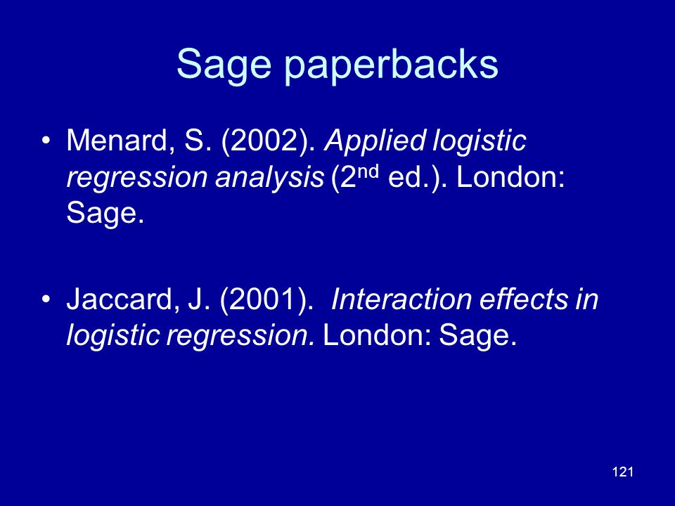 121 Sage paperbacks Menard, S. (2002). Applied logistic regression analysis (2 nd ed.). London: Sage. Jaccard, J. (2001). Interaction effects in logis