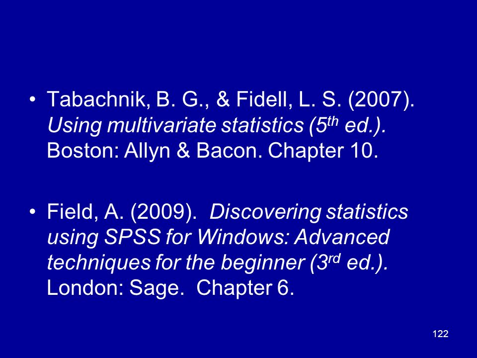 122 Tabachnik, B. G., & Fidell, L. S. (2007). Using multivariate statistics (5 th ed.). Boston: Allyn & Bacon. Chapter 10. Field, A. (2009). Discoveri