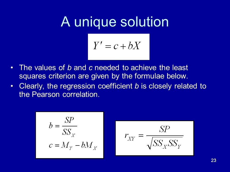 23 A unique solution The values of b and c needed to achieve the least squares criterion are given by the formulae below. Clearly, the regression coef