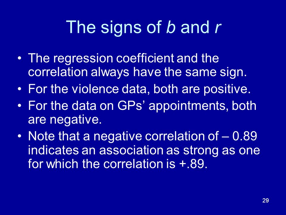 29 The signs of b and r The regression coefficient and the correlation always have the same sign. For the violence data, both are positive. For the da