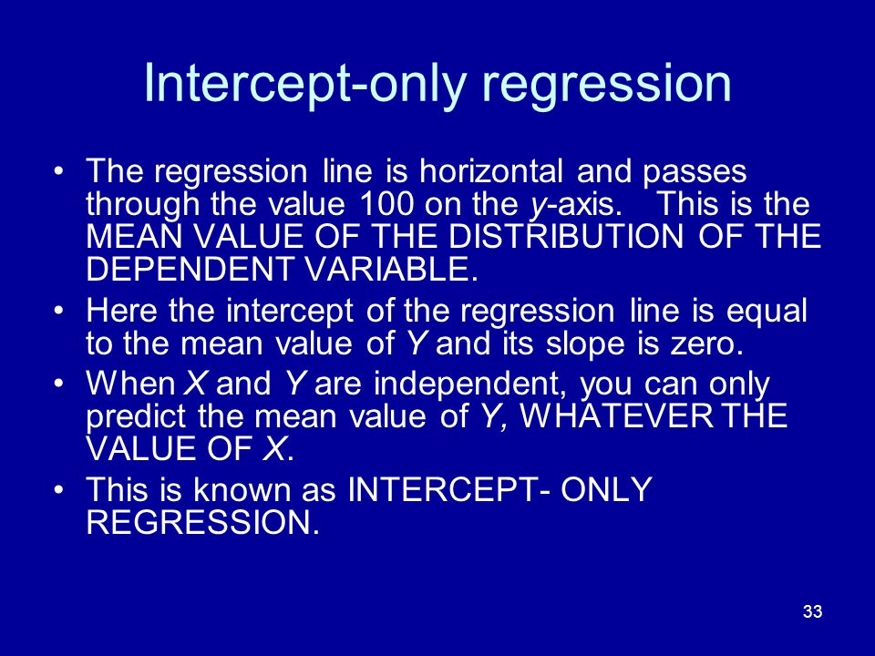 33 Intercept-only regression The regression line is horizontal and passes through the value 100 on the y-axis. This is the MEAN VALUE OF THE DISTRIBUT