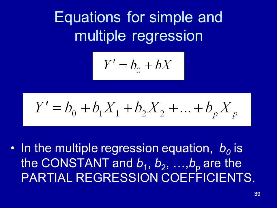 39 Equations for simple and multiple regression In the multiple regression equation, b 0 is the CONSTANT and b 1, b 2, …,b p are the PARTIAL REGRESSIO