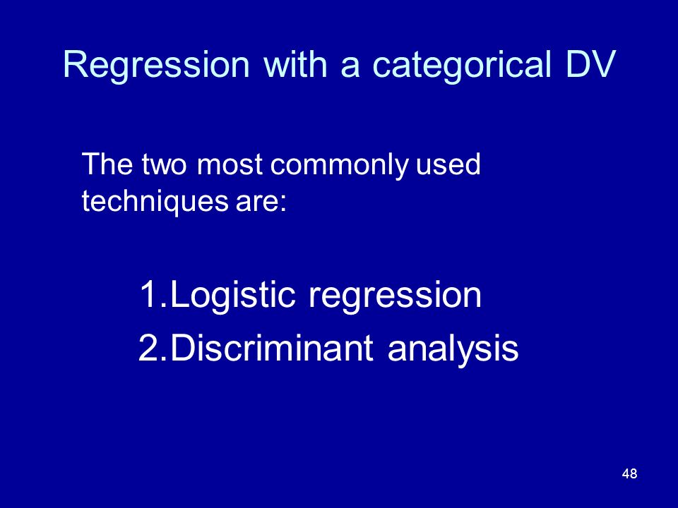 48 Regression with a categorical DV The two most commonly used techniques are: 1.Logistic regression 2.Discriminant analysis