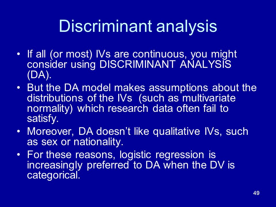 49 Discriminant analysis If all (or most) IVs are continuous, you might consider using DISCRIMINANT ANALYSIS (DA). But the DA model makes assumptions