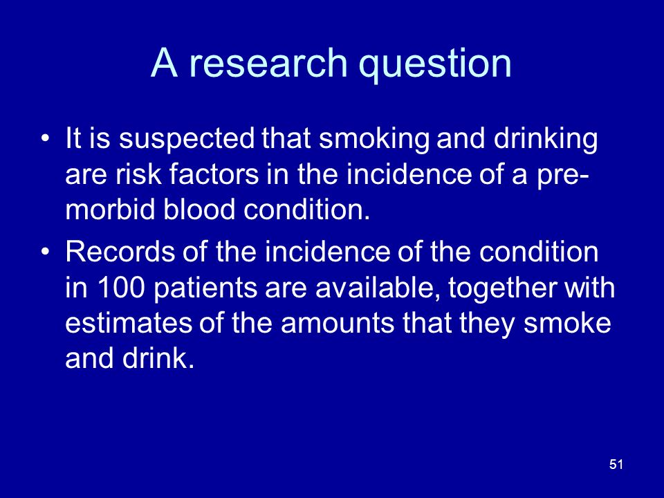51 A research question It is suspected that smoking and drinking are risk factors in the incidence of a pre- morbid blood condition. Records of the in