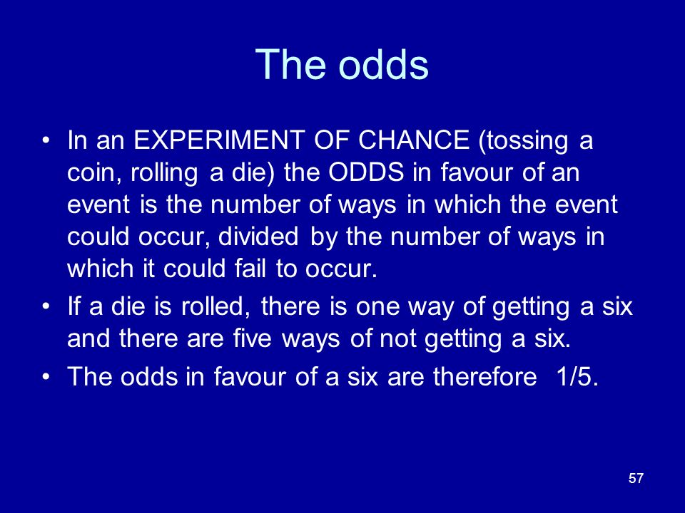 57 The odds In an EXPERIMENT OF CHANCE (tossing a coin, rolling a die) the ODDS in favour of an event is the number of ways in which the event could o