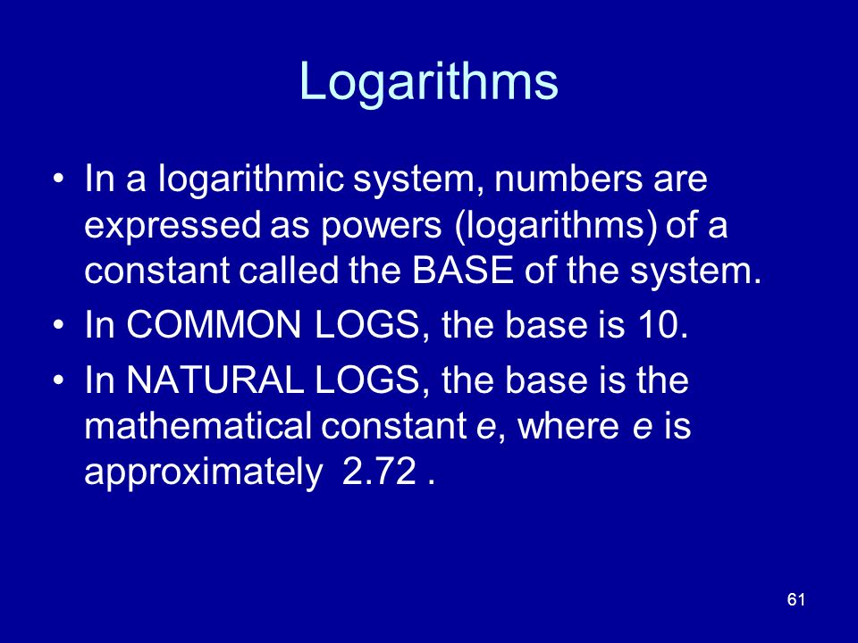 61 Logarithms In a logarithmic system, numbers are expressed as powers (logarithms) of a constant called the BASE of the system. In COMMON LOGS, the b