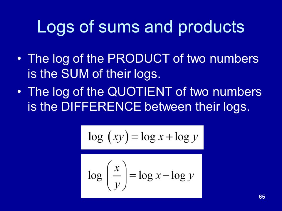 Logs of sums and products 65 The log of the PRODUCT of two numbers is the SUM of their logs. The log of the QUOTIENT of two numbers is the DIFFERENCE