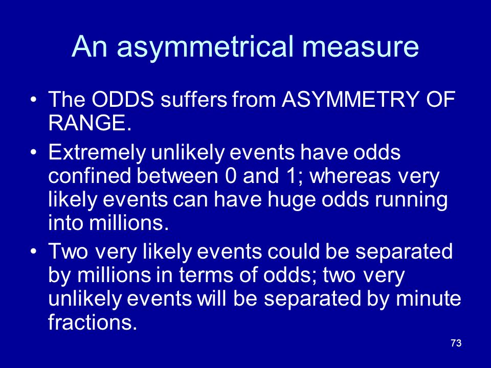 73 An asymmetrical measure The ODDS suffers from ASYMMETRY OF RANGE. Extremely unlikely events have odds confined between 0 and 1; whereas very likely