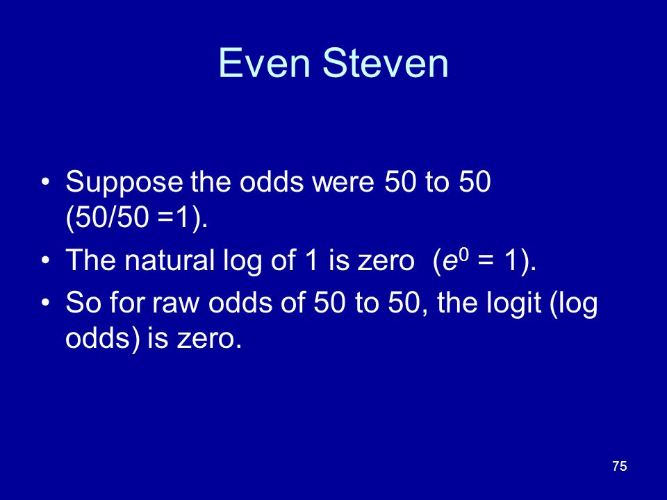 75 Even Steven Suppose the odds were 50 to 50 (50/50 =1). The natural log of 1 is zero (e 0 = 1). So for raw odds of 50 to 50, the logit (log odds) is