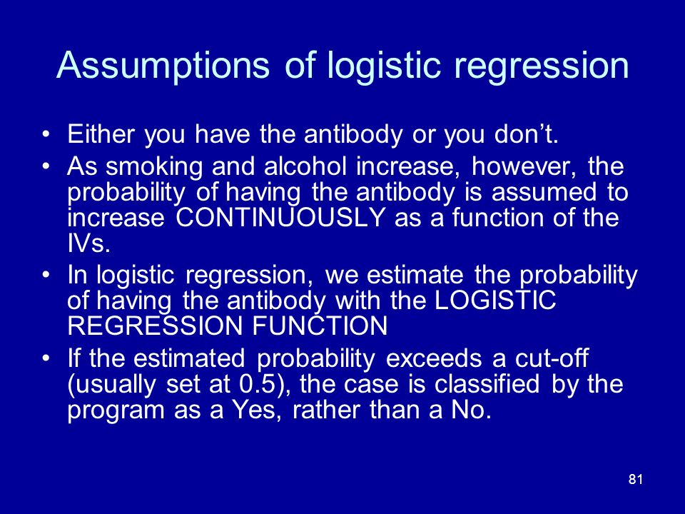 81 Assumptions of logistic regression Either you have the antibody or you dont. As smoking and alcohol increase, however, the probability of having th