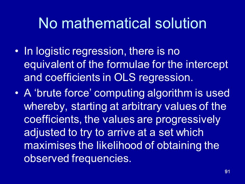 91 No mathematical solution In logistic regression, there is no equivalent of the formulae for the intercept and coefficients in OLS regression. A bru