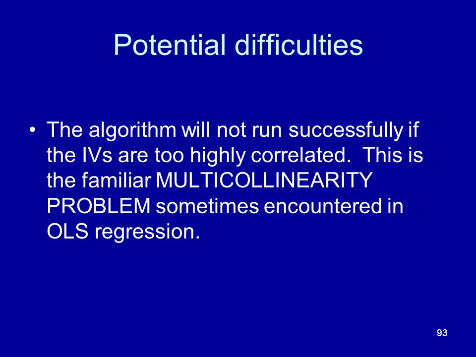 93 Potential difficulties The algorithm will not run successfully if the IVs are too highly correlated. This is the familiar MULTICOLLINEARITY PROBLEM