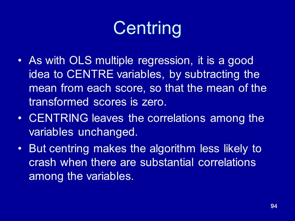 94 Centring As with OLS multiple regression, it is a good idea to CENTRE variables, by subtracting the mean from each score, so that the mean of the t