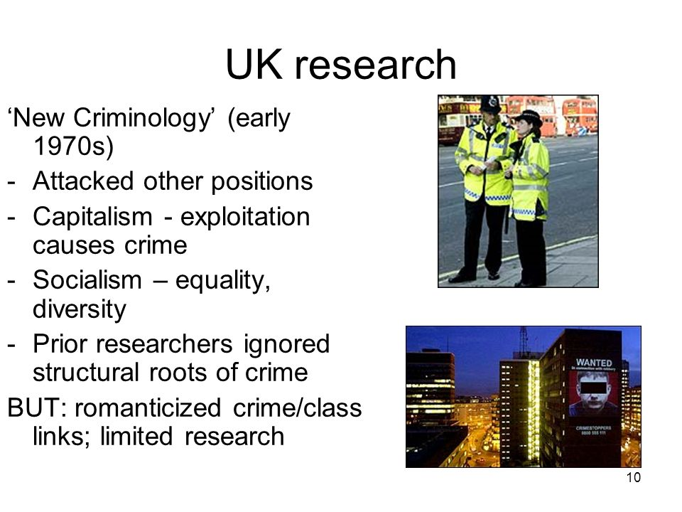 10 UK research New Criminology (early 1970s) -Attacked other positions -Capitalism - exploitation causes crime -Socialism – equality, diversity -Prior researchers ignored structural roots of crime BUT: romanticized crime/class links; limited research