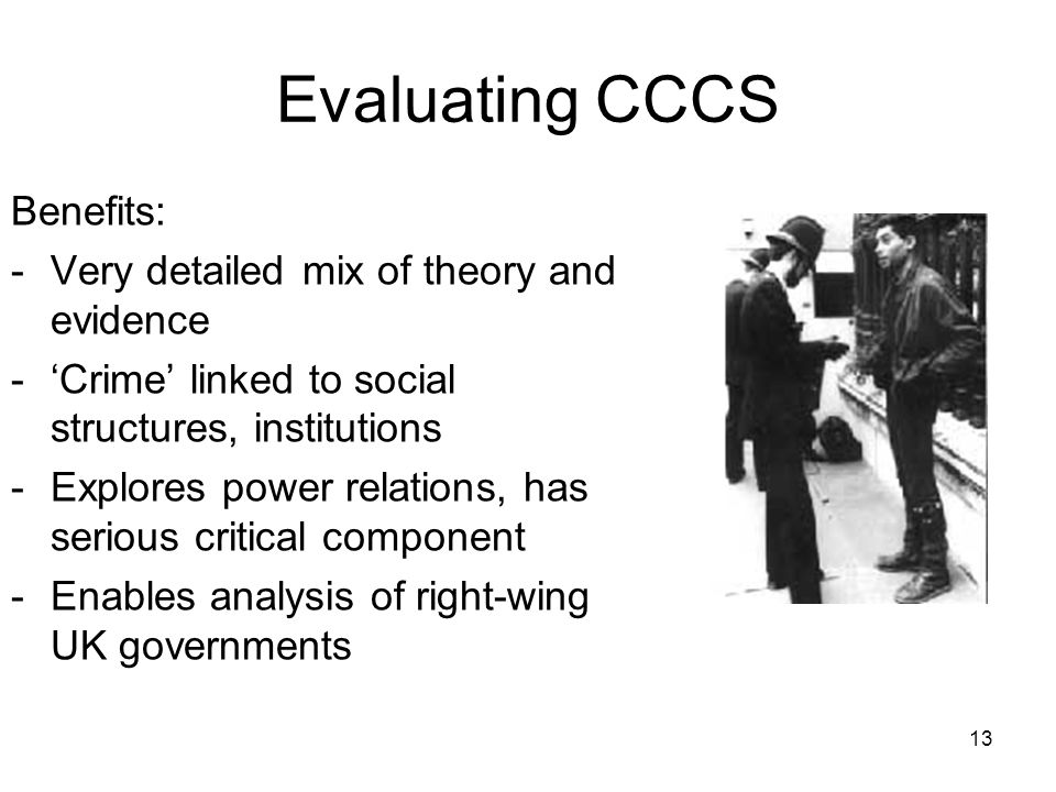 13 Evaluating CCCS Benefits: -Very detailed mix of theory and evidence -Crime linked to social structures, institutions -Explores power relations, has