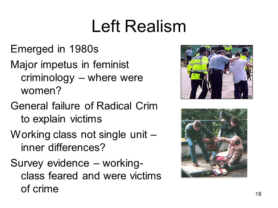 16 Left Realism Emerged in 1980s Major impetus in feminist criminology – where were women.