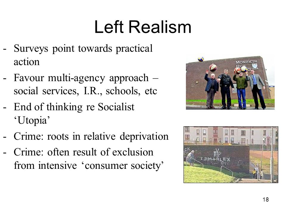 18 Left Realism -Surveys point towards practical action -Favour multi-agency approach – social services, I.R., schools, etc -End of thinking re Socialist Utopia -Crime: roots in relative deprivation -Crime: often result of exclusion from intensive consumer society
