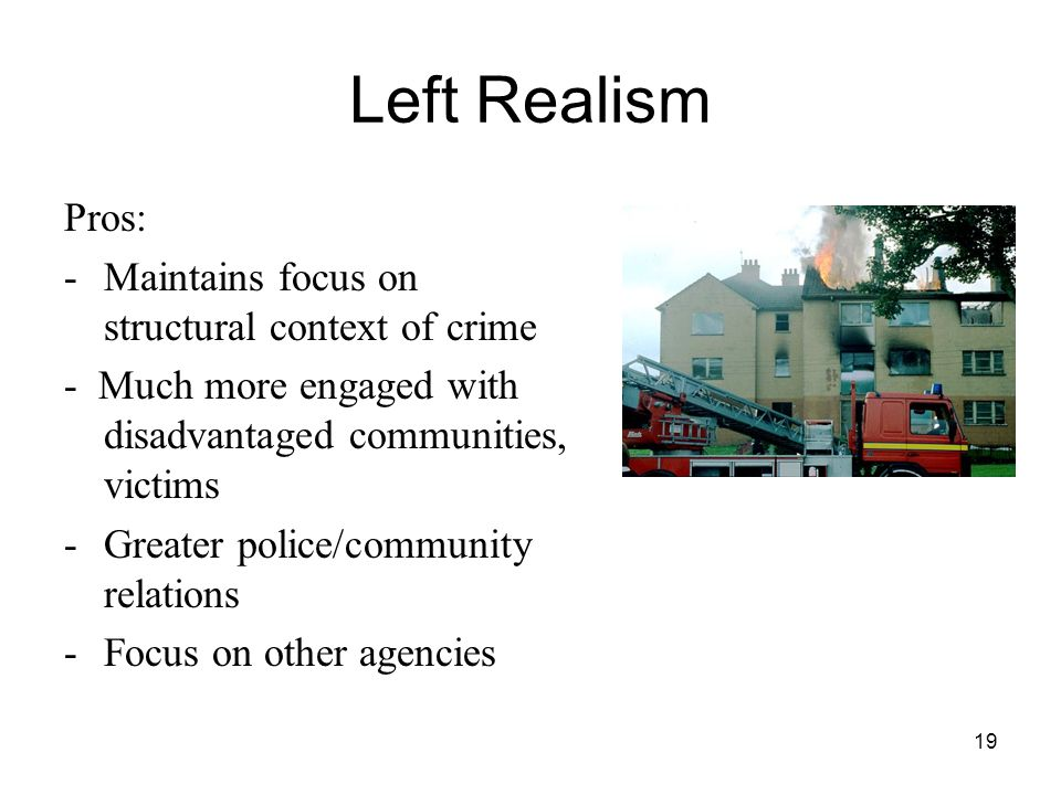 19 Left Realism Pros: -Maintains focus on structural context of crime - Much more engaged with disadvantaged communities, victims -Greater police/comm