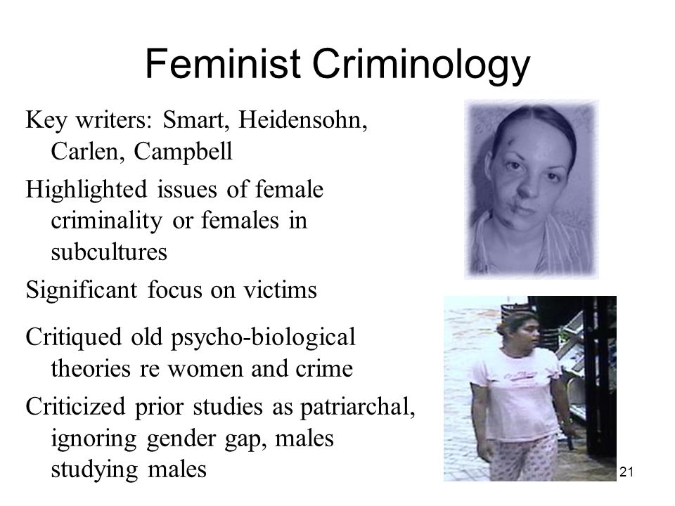 21 Feminist Criminology Key writers: Smart, Heidensohn, Carlen, Campbell Highlighted issues of female criminality or females in subcultures Significan