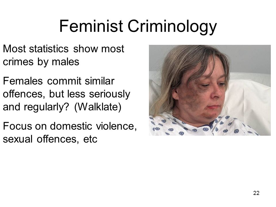 22 Feminist Criminology Most statistics show most crimes by males Females commit similar offences, but less seriously and regularly? (Walklate) Focus