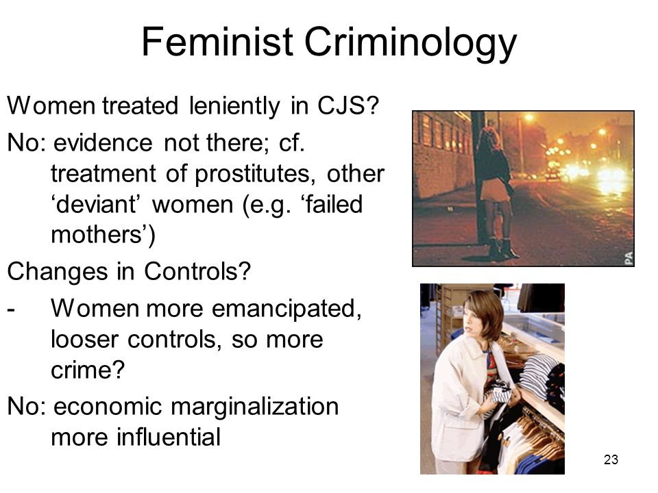 23 Feminist Criminology Women treated leniently in CJS? No: evidence not there; cf. treatment of prostitutes, other deviant women (e.g. failed mothers
