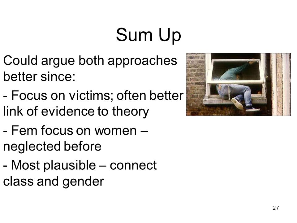 27 Sum Up Could argue both approaches better since: - Focus on victims; often better link of evidence to theory - Fem focus on women – neglected before - Most plausible – connect class and gender