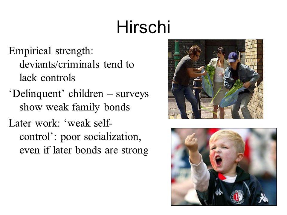 4 Hirschi Empirical strength: deviants/criminals tend to lack controls Delinquent children – surveys show weak family bonds Later work: weak self- con