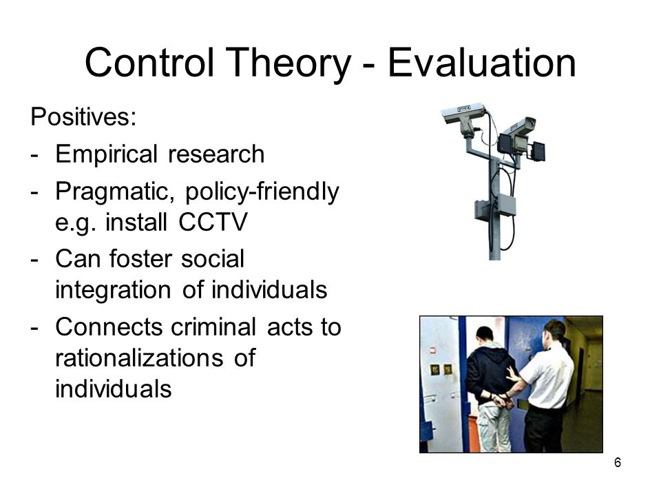 6 Control Theory - Evaluation Positives: -Empirical research -Pragmatic, policy-friendly e.g.