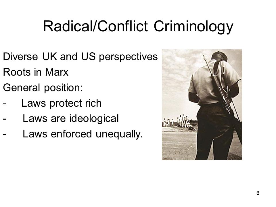 8 Radical/Conflict Criminology Diverse UK and US perspectives Roots in Marx General position: - Laws protect rich -Laws are ideological -Laws enforced unequally.