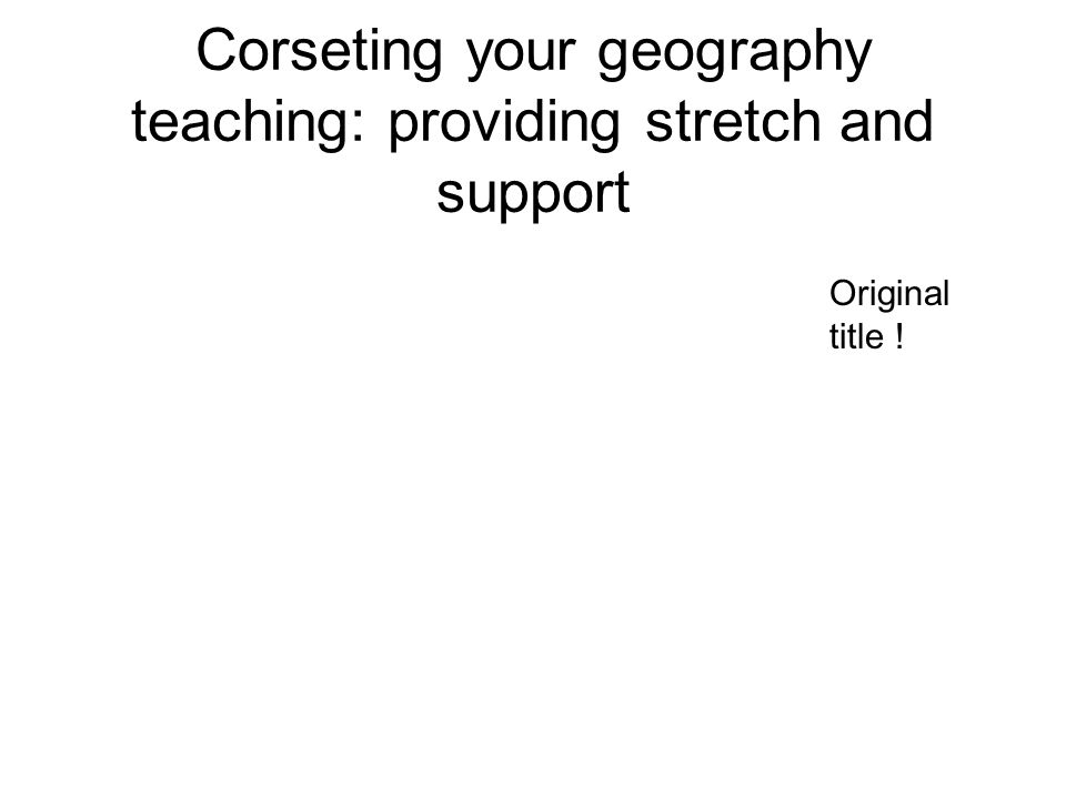 Corseting your geography teaching: providing stretch and support Original title !