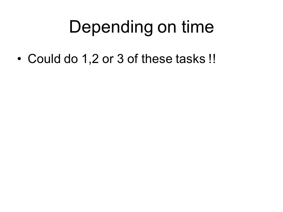 Depending on time Could do 1,2 or 3 of these tasks !!