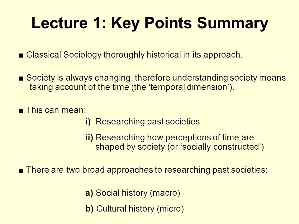 Lecture 1: Key Points Summary Classical Sociology thoroughly historical in its approach. Society is always changing, therefore understanding society m