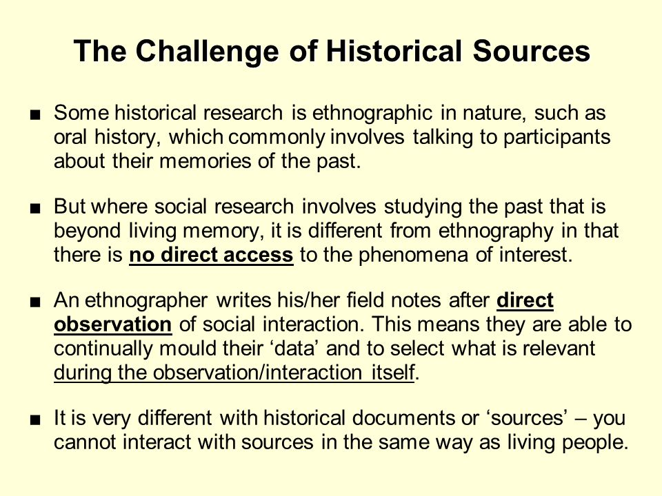 The Challenge of Historical Sources Some historical research is ethnographic in nature, such as oral history, which commonly involves talking to parti
