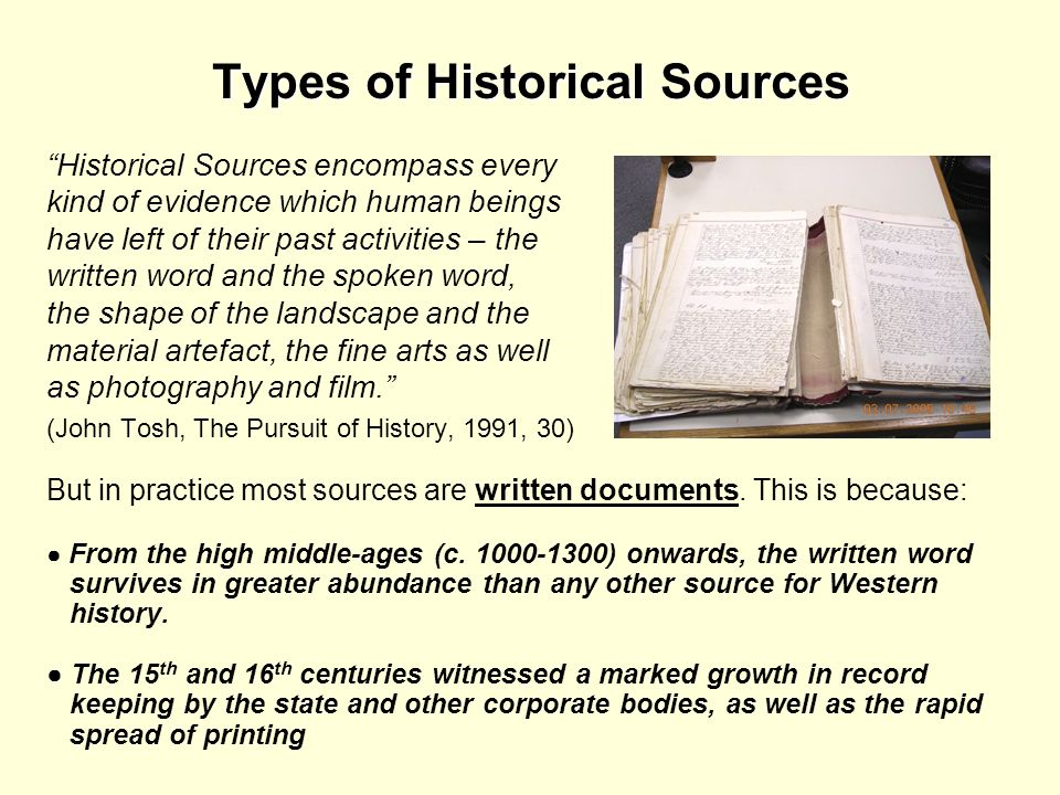 Types of Historical Sources Historical Sources encompass every kind of evidence which human beings have left of their past activities – the written wo
