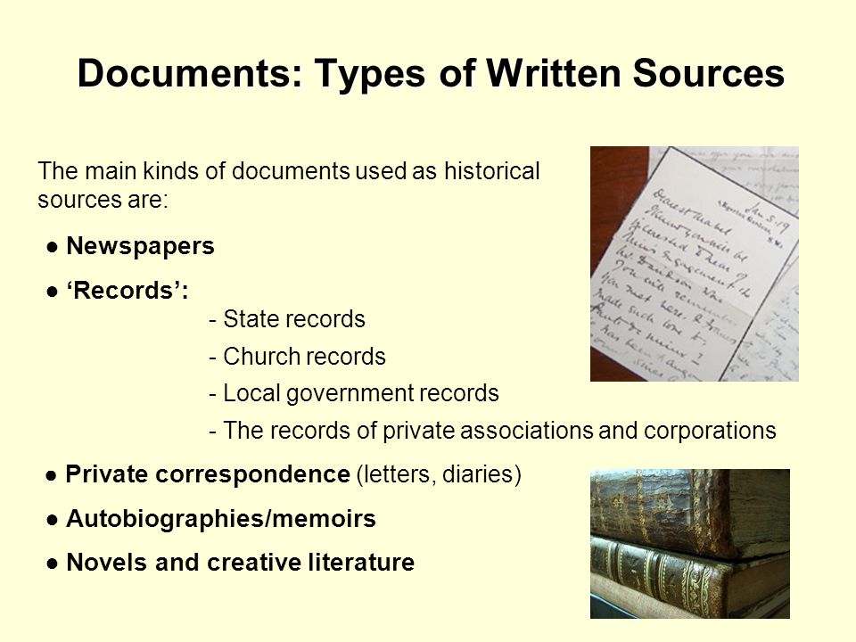 Documents: Types of Written Sources The main kinds of documents used as historical sources are: Newspapers Records: - State records - Church records -