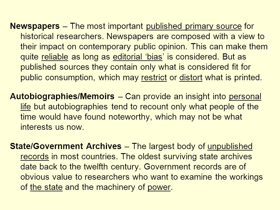 Newspapers – The most important published primary source for historical researchers. Newspapers are composed with a view to their impact on contempora