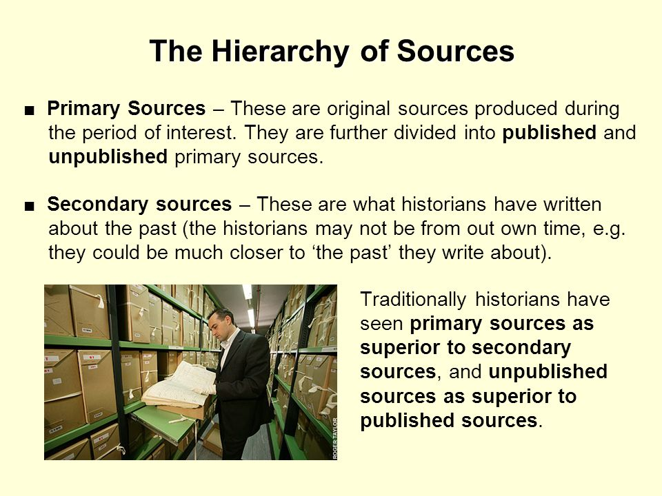 The Hierarchy of Sources Primary Sources – These are original sources produced during the period of interest. They are further divided into published