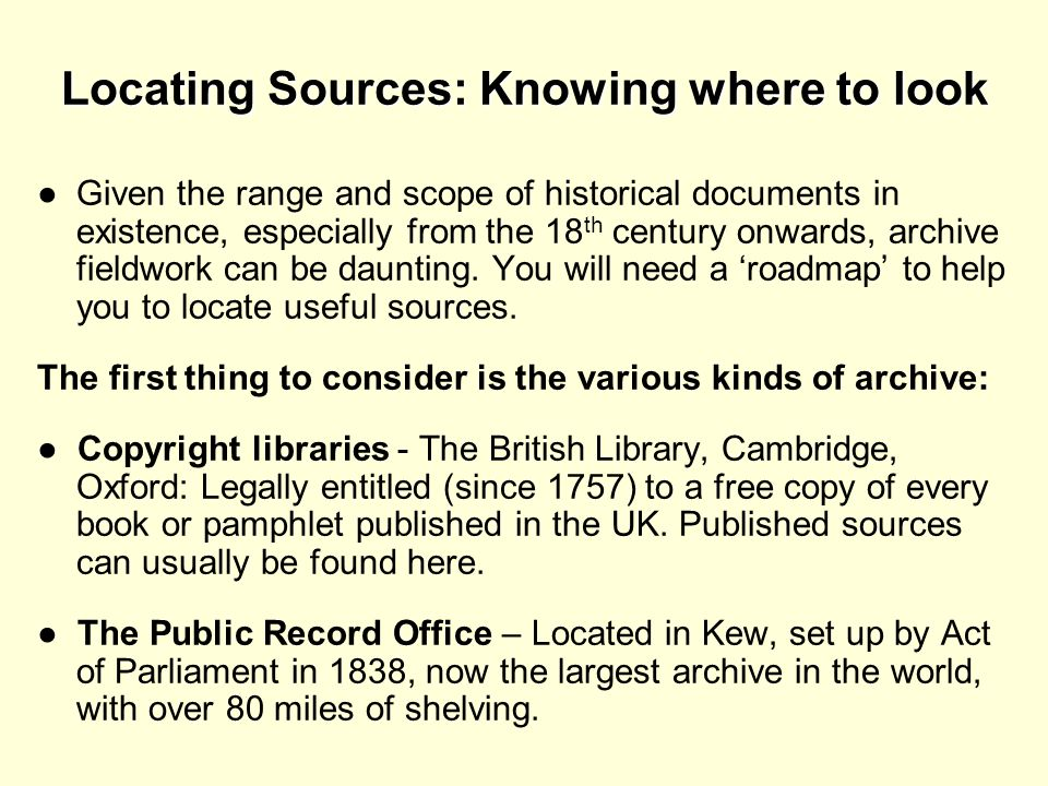 Locating Sources: Knowing where to look Given the range and scope of historical documents in existence, especially from the 18 th century onwards, arc