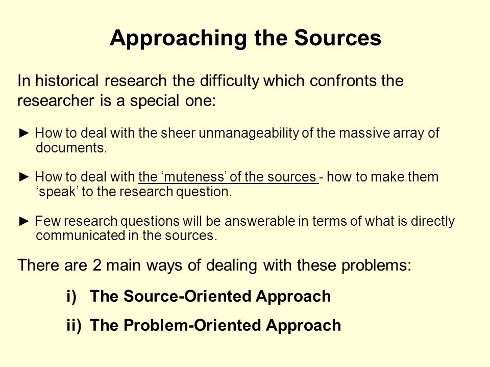 Approaching the Sources In historical research the difficulty which confronts the researcher is a special one: How to deal with the sheer unmanageabil