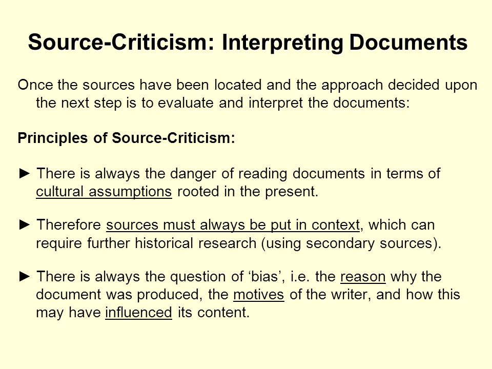 Source-Criticism: Interpreting Documents Once the sources have been located and the approach decided upon the next step is to evaluate and interpret t