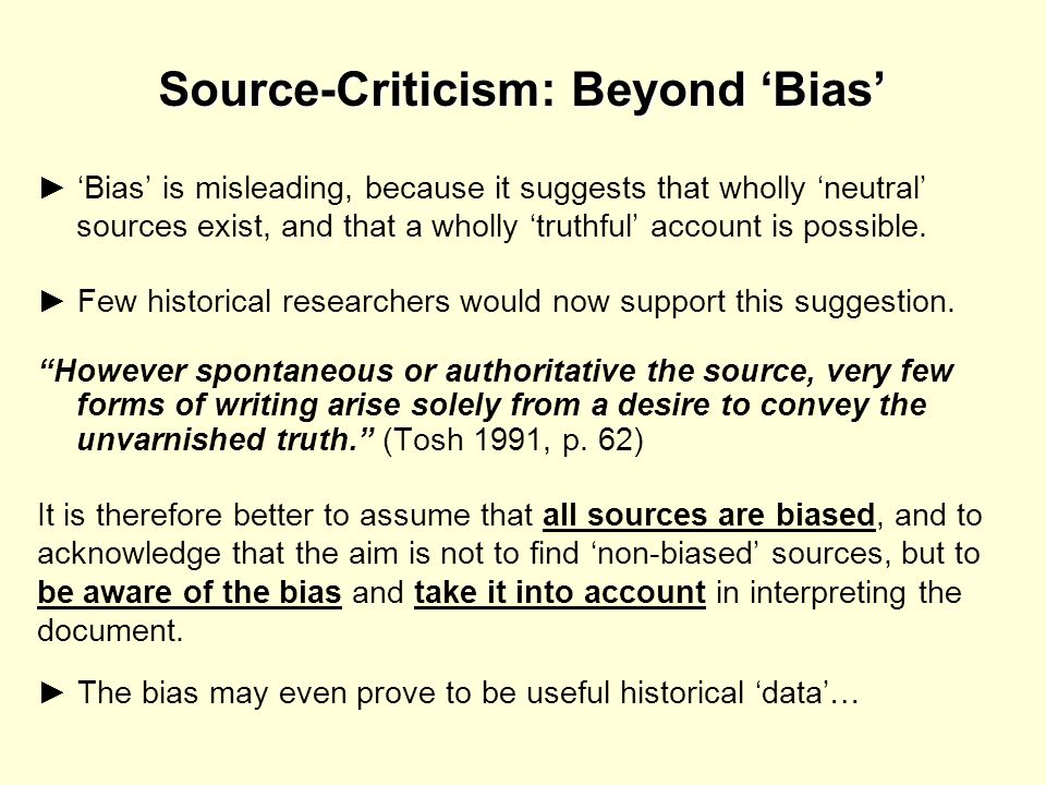 Source-Criticism: Beyond Bias Bias is misleading, because it suggests that wholly neutral sources exist, and that a wholly truthful account is possibl